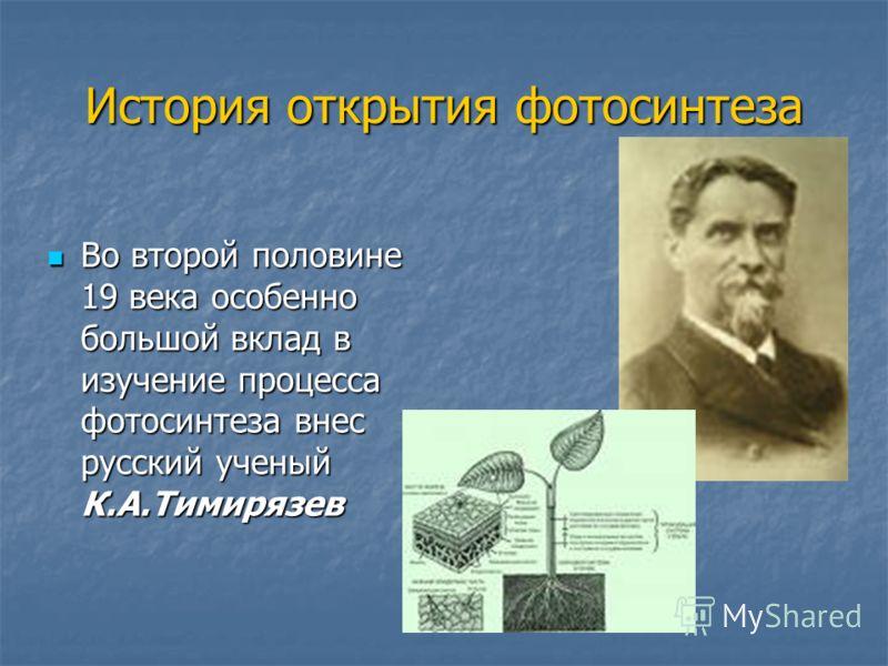 История открытия фотосинтеза Во второй половине 19 века особенно большой вклад в изучение процесса фотосинтеза внес русский ученый К.А.Тимирязев Во второй половине 19 века особенно большой вклад в изучение процесса фотосинтеза внес русский ученый К.А