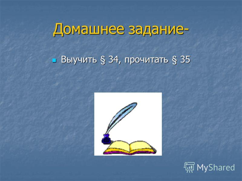 Домашнее задание- Выучить § 34, прочитать § 35 Выучить § 34, прочитать § 35