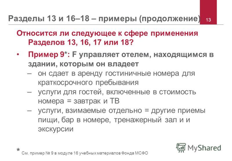 Разделы 13 и 16–18 – примеры (продолжение) Относится ли следующее к сфере применения Разделов 13, 16, 17 или 18? Пример 9*: F управляет отелем, находящимся в здании, которым он владеет –он сдает в аренду гостиничные номера для краткосрочного пребыван