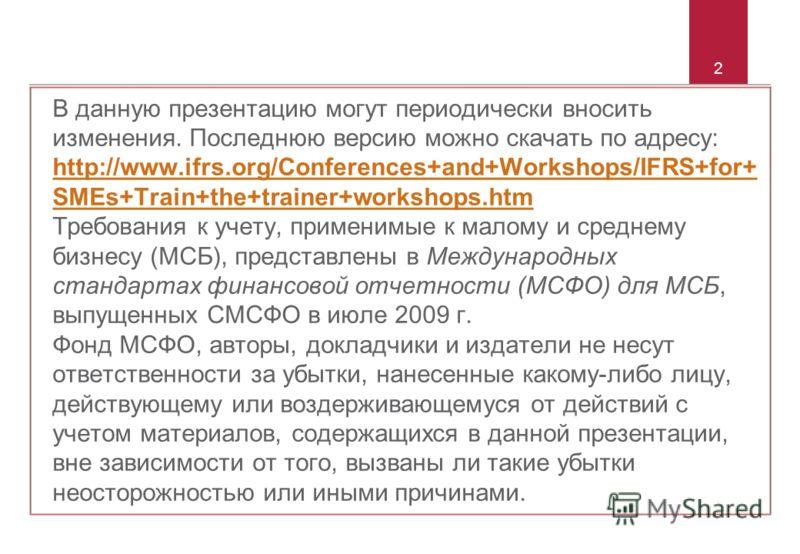 2 В данную презентацию могут периодически вносить изменения. Последнюю версию можно скачать по адресу: http://www.ifrs.org/Conferences+and+Workshops/IFRS+for+ SMEs+Train+the+trainer+workshops.htm Требования к учету, применимые к малому и среднему биз