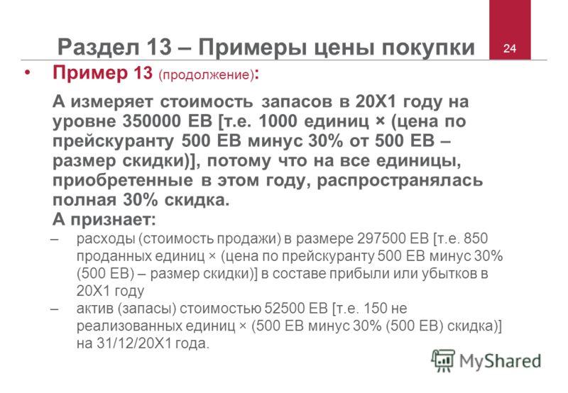 24 Раздел 13 – Примеры цены покупки Пример 13 (продолжение) : А измеряет стоимость запасов в 20Х1 году на уровне 350000 ЕВ [т.е. 1000 единиц × (цена по прейскуранту 500 ЕВ минус 30% от 500 ЕВ – размер скидки)], потому что на все единицы, приобретенны
