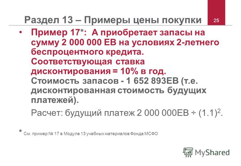 25 Раздел 13 – Примеры цены покупки Пример 17*: А приобретает запасы на сумму 2 000 000 ЕВ на условиях 2-летнего беспроцентного кредита. Соответствующая ставка дисконтирования = 10% в год. Стоимость запасов - 1 652 893ЕВ (т.е. дисконтированная стоимо