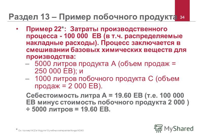 34 Раздел 13 – Пример побочного продукта Пример 22*: Затраты производственного процесса - 100 000 ЕВ (в т.ч. распределяемые накладные расходы). Процесс заключается в смешивании базовых химических веществ для производства: –5000 литров продукта А (объ