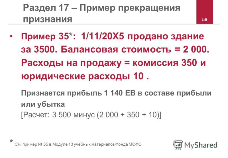 59 Раздел 17 – Пример прекращения признания Пример 35*: 1/11/20X5 продано здание за 3500. Балансовая стоимость = 2 000. Расходы на продажу = комиссия 350 и юридические расходы 10. Признается прибыль 1 140 ЕВ в составе прибыли или убытка [Расчет: 3 50