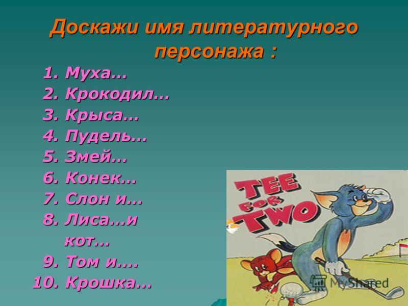 Доскажи имя литературного персонажа : 1. Муха… 1. Муха… 2. Крокодил… 2. Крокодил… 3. Крыса… 3. Крыса… 4. Пудель… 4. Пудель… 5. Змей… 5. Змей… 6. Конек… 6. Конек… 7. Слон и… 7. Слон и… 8. Лиса…и 8. Лиса…и кот… кот… 9. Том и…. 9. Том и…. 10. Крошка… 10