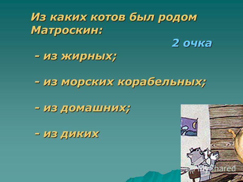 Из каких котов был родом Матроскин: 2 очка - из жирных; - из морских корабельных; - из домашних; - из диких