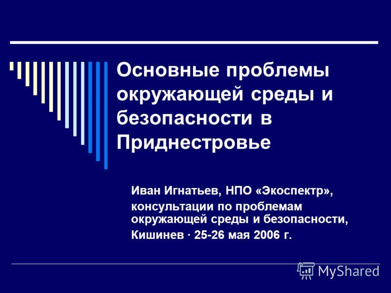 Основные проблемы окружающей среды и безопасности в Приднестровье Иван Игнатьев, НПО «Экоспектр», консультации по проблемам окружающей среды и безопасности, Кишинев · 25-26 мая 2006 г.