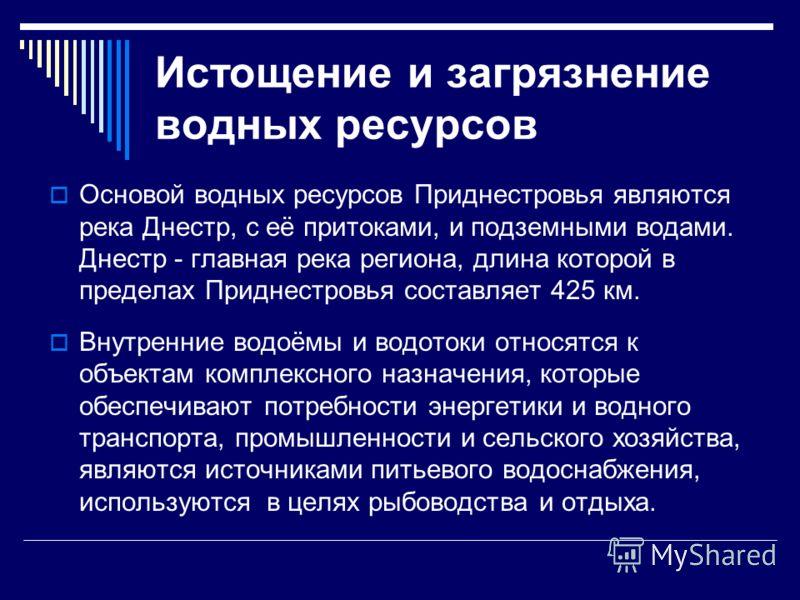 Истощение и загрязнение водных ресурсов Основой водных ресурсов Приднестровья являются река Днестр, с её притоками, и подземными водами. Днестр - главная река региона, длина которой в пределах Приднестровья составляет 425 км. Внутренние водоёмы и вод