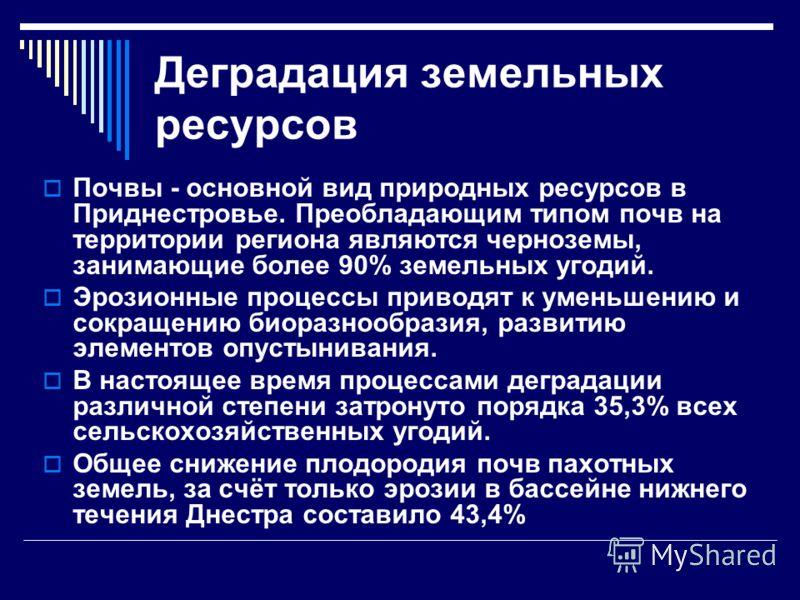 Деградация земельных ресурсов Почвы - основной вид природных ресурсов в Приднестровье. Преобладающим типом почв на территории региона являются черноземы, занимающие более 90% земельных угодий. Эрозионные процессы приводят к уменьшению и сокращению би
