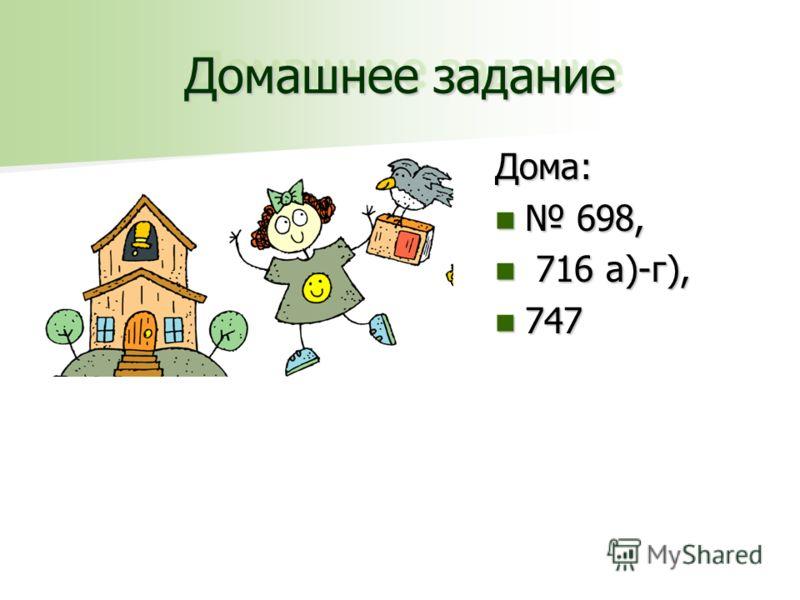 Домашнее задание Дома: 698, 698, 716 а)-г), 716 а)-г), 747 747