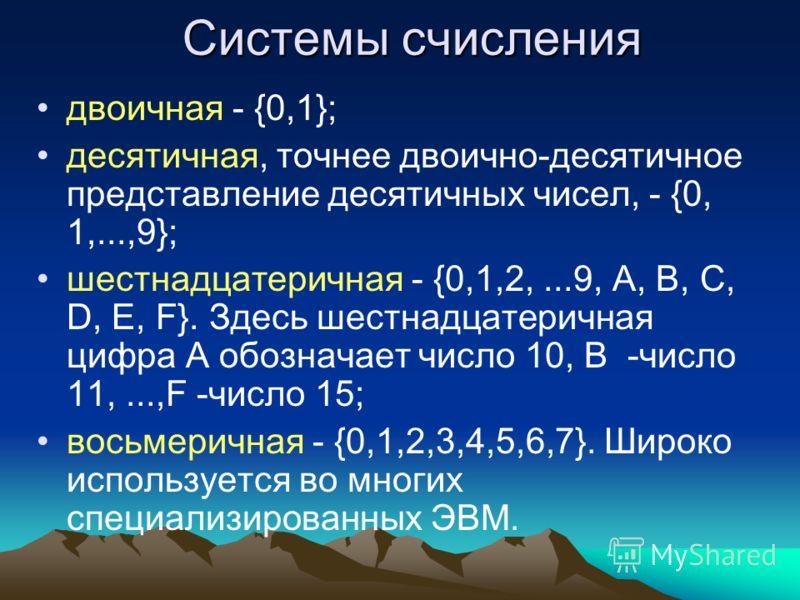Системы счисления двоичная - {0,1}; десятичная, точнее двоично-десятичное представление десятичных чисел, - {0, 1,...,9}; шестнадцатеричная - {0,1,2,...9, А, В, С, D, Е, F}. Здесь шестнадцатеричная цифра А обозначает число 10, В -число 11,...,F -числ