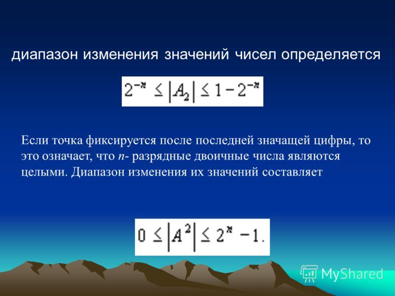 диапазон изменения значений чисел определяется Если точка фиксируется после последней значащей цифры, то это означает, что п- разрядные двоичные числа являются целыми. Диапазон изменения их значений составляет