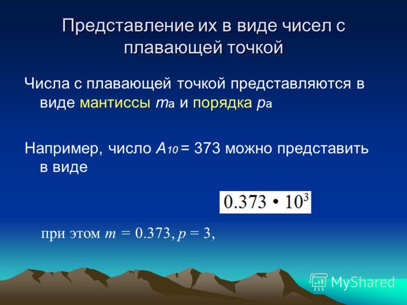 Представление их в виде чисел с плавающей точкой Числа с плавающей точкой представляются в виде мантиссы т a и порядка р a Например, число A 10 = 373 можно представить в виде при этом т = 0.373, р = 3,