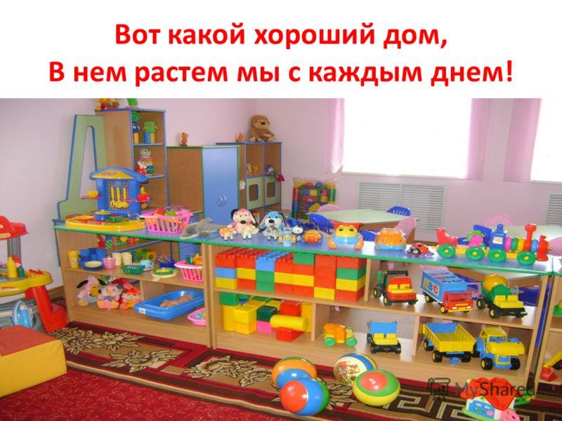 Вот какой хороший дом, В нем растем мы с каждым днем!
