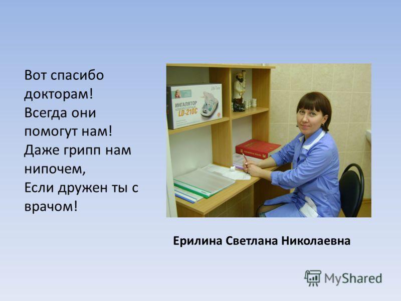 Ерилина Светлана Николаевна Вот спасибо докторам! Всегда они помогут нам! Даже грипп нам нипочем, Если дружен ты с врачом!