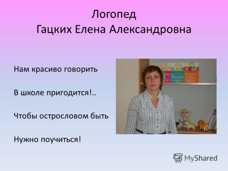 Логопед Гацких Елена Александровна Нам красиво говорить В школе пригодится!.. Чтобы острословом быть Нужно поучиться!