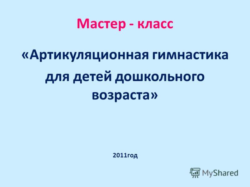 Мастер - класс «Артикуляционная гимнастика для детей дошкольного возраста» 2011год