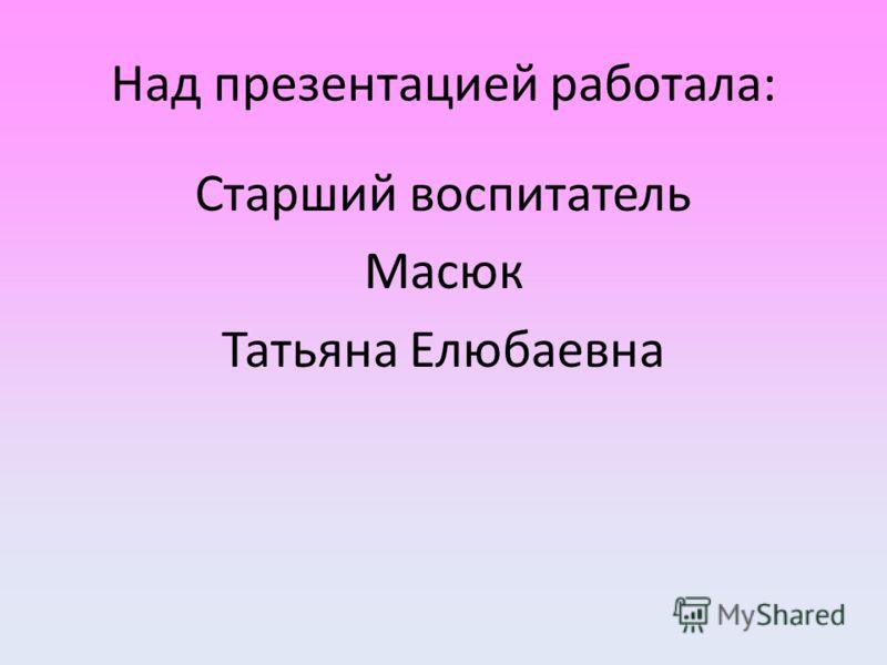 Над презентацией работала: Старший воспитатель Масюк Татьяна Елюбаевна