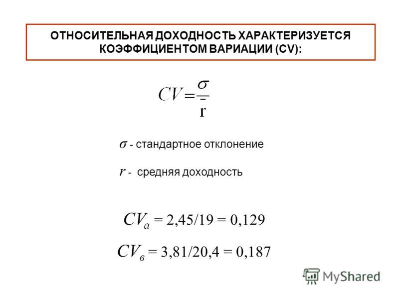 σ - стандартное отклонение r - средняя доходность CV a = 2,45/19 = 0,129 CV в = 3,81/20,4 = 0,187 ОТНОСИТЕЛЬНАЯ ДОХОДНОСТЬ ХАРАКТЕРИЗУЕТСЯ КОЭФФИЦИЕНТОМ ВАРИАЦИИ (CV):