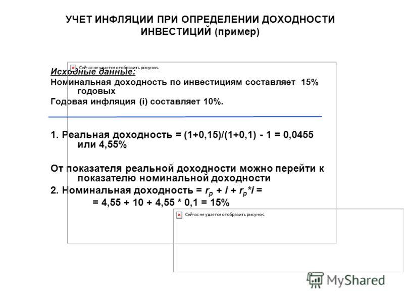 УЧЕТ ИНФЛЯЦИИ ПРИ ОПРЕДЕЛЕНИИ ДОХОДНОСТИ ИНВЕСТИЦИЙ (пример) Исходные данные: Номинальная доходность по инвестициям составляет 15% годовых Годовая инфляция (i) составляет 10%. 1. Реальная доходность = (1+0,15)/(1+0,1) - 1 = 0,0455 или 4,55% От показа