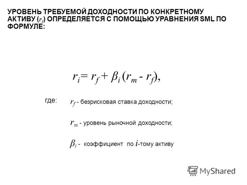 r i = r f + β i (r m - r f ), УРОВЕНЬ ТРЕБУЕМОЙ ДОХОДНОСТИ ПО КОНКРЕТНОМУ АКТИВУ ( r i ) ОПРЕДЕЛЯЕТСЯ С ПОМОЩЬЮ УРАВНЕНИЯ SML ПО ФОРМУЛЕ: r f - безрисковая ставка доходности; r m - уровень рыночной доходности; β i - коэффициент по i -тому активу где: