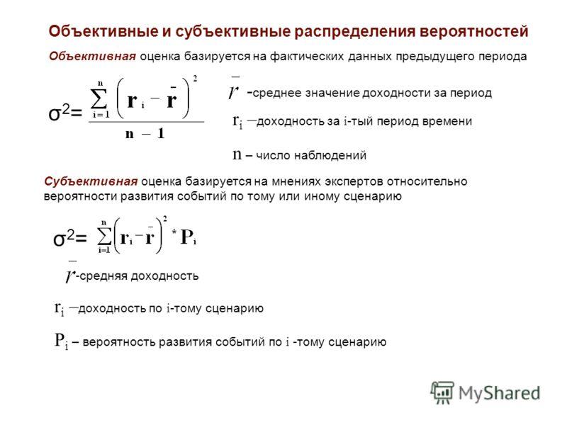 Объективные и субъективные распределения вероятностей Объективная оценка базируется на фактических данных предыдущего периода σ 2 = - среднее значение доходности за период r i – доходность за i -тый период времени n – число наблюдений σ2=σ2= Субъекти
