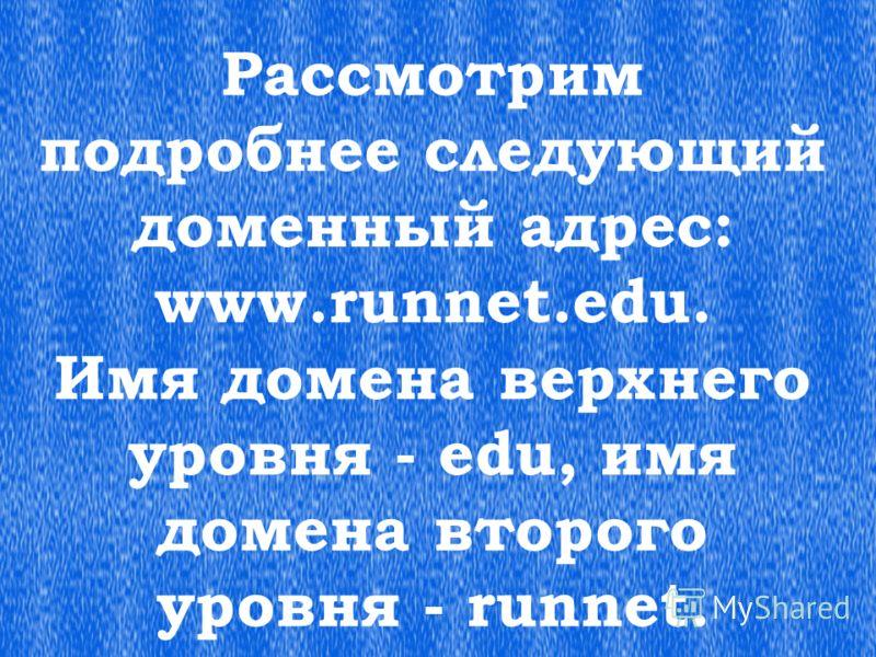 Рассмотрим подробнее следующий доменный адрес: www.runnet.edu. Имя домена верхнего уровня - edu, имя домена второго уровня - runnet.