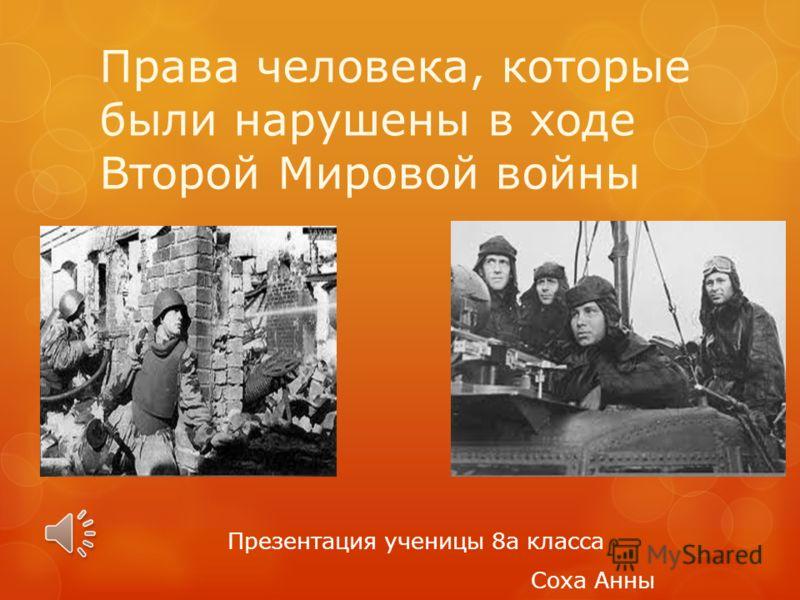 Права человека, которые были нарушены в ходе Второй Мировой войны Презентация ученицы 8а класса Соха Анны