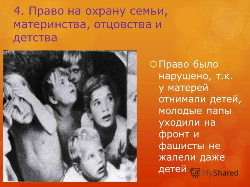 4. Право на охрану семьи, материнства, отцовства и детства Право было нарушено, т.к. у матерей отнимали детей, молодые папы уходили на фронт и фашисты не жалели даже детей