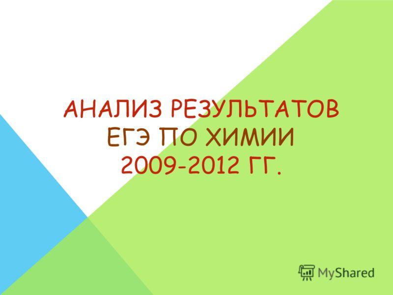 АНАЛИЗ РЕЗУЛЬТАТОВ ЕГЭ ПО ХИМИИ 2009-2012 ГГ.