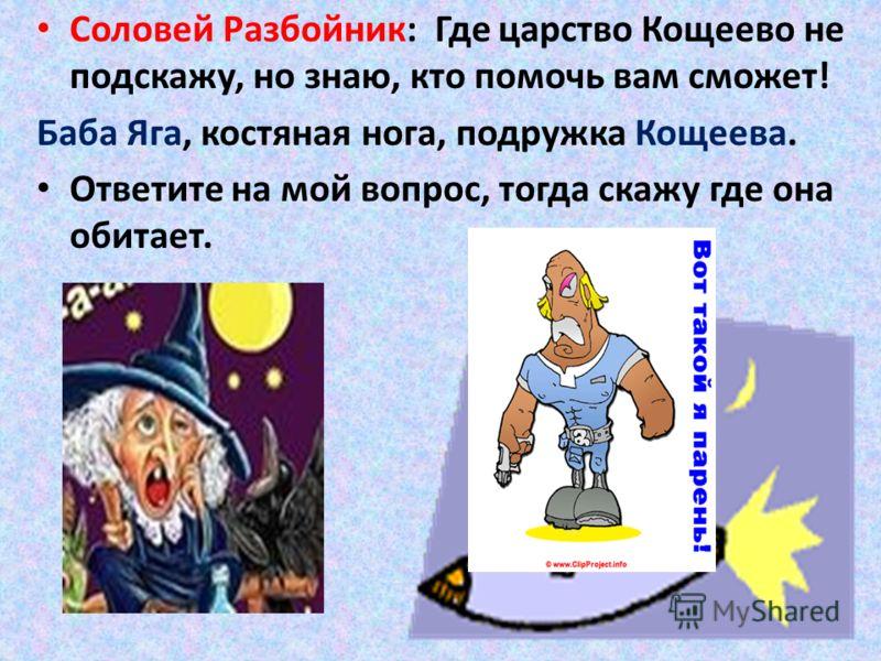 Соловей Разбойник: Где царство Кощеево не подскажу, но знаю, кто помочь вам сможет! Баба Яга, костяная нога, подружка Кощеева. Ответите на мой вопрос, тогда скажу где она обитает.