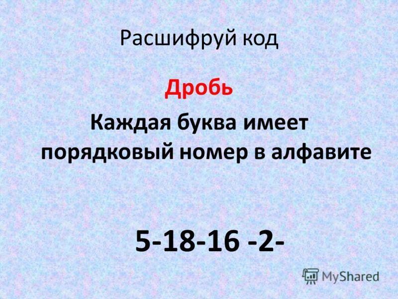 Расшифруй код Дробь Каждая буква имеет порядковый номер в алфавите 5-18-16 -2-