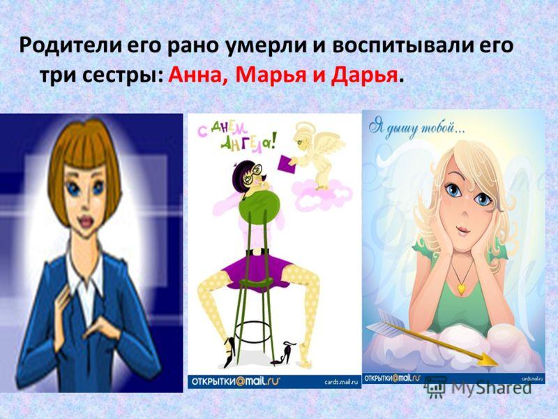Родители его рано умерли и воспитывали его три сестры: Анна, Марья и Дарья.