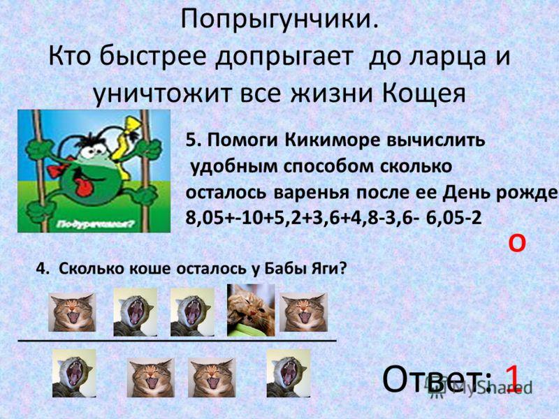 Попрыгунчики. Кто быстрее допрыгает до ларца и уничтожит все жизни Кощея 5. Помоги Кикиморе вычислить удобным способом сколько осталось варенья после ее День рождения 8,05+-10+5,2+3,6+4,8-3,6- 6,05-2 О 4. Сколько коше осталось у Бабы Яги? Ответ: 1