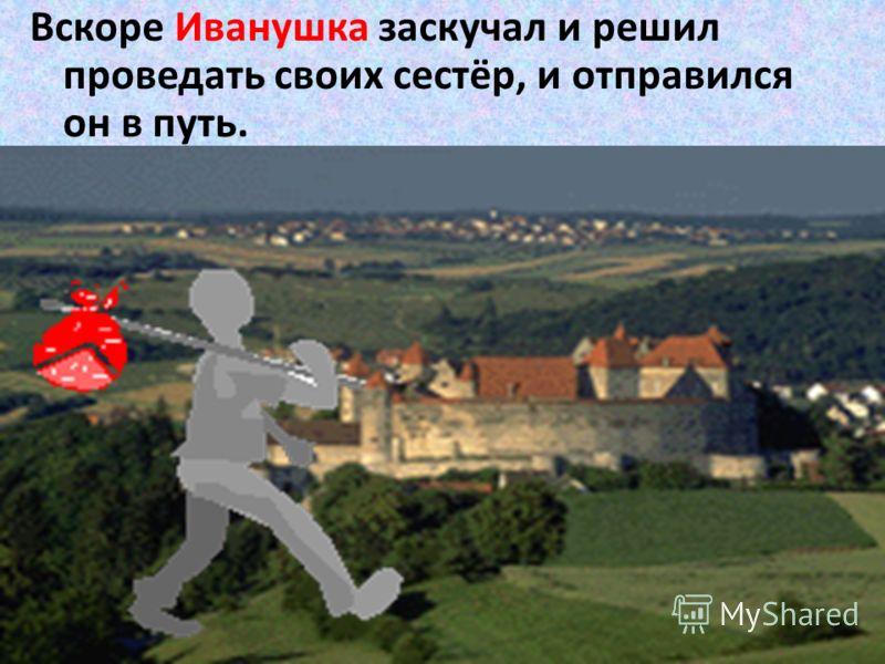 Вскоре Иванушка заскучал и решил проведать своих сестёр, и отправился он в путь.