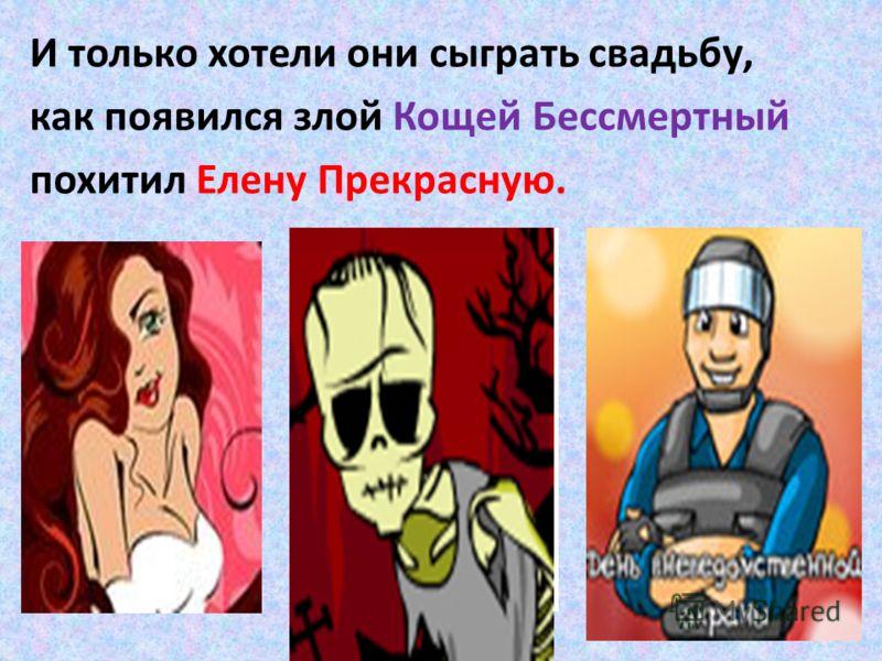 И только хотели они сыграть свадьбу, как появился злой Кощей Бессмертный похитил Елену Прекрасную.