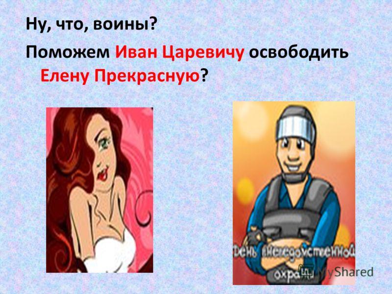 Ну, что, воины? Поможем Иван Царевичу освободить Елену Прекрасную?