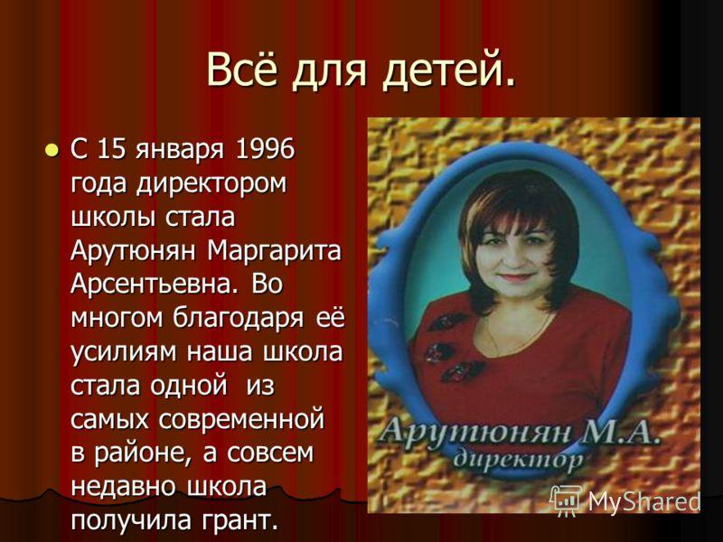 Всё для детей. С 15 января 1996 года директором школы стала Арутюнян Маргарита Арсентьевна. Во многом благодаря её усилиям наша школа стала одной из самых современной в районе, а совсем недавно школа получила грант.