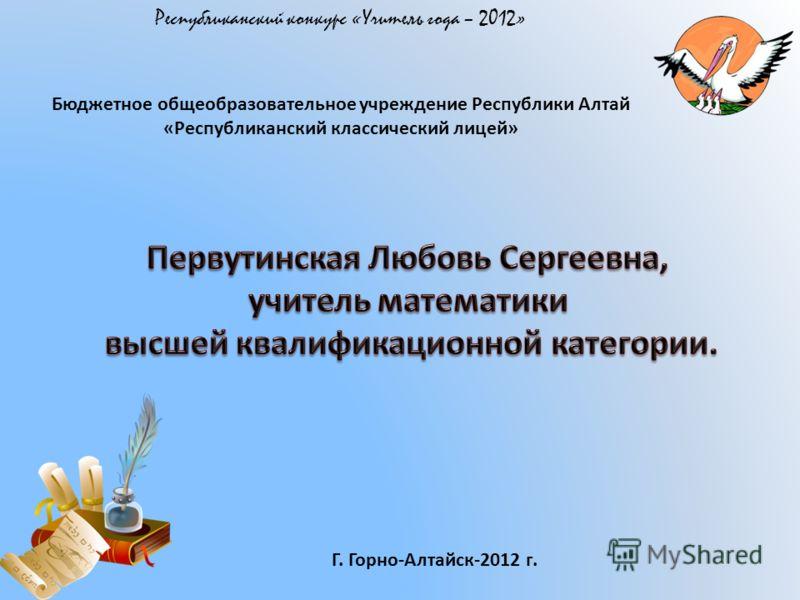 Бюджетное общеобразовательное учреждение Республики Алтай «Республиканский классический лицей» Г. Горно-Алтайск-2012 г.
