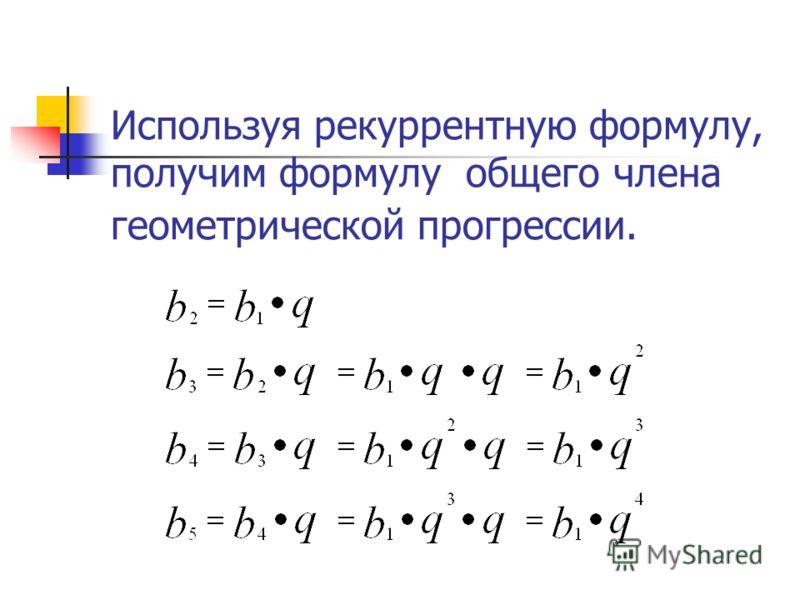 Используя рекуррентную формулу, получим формулу общего члена геометрической прогрессии.