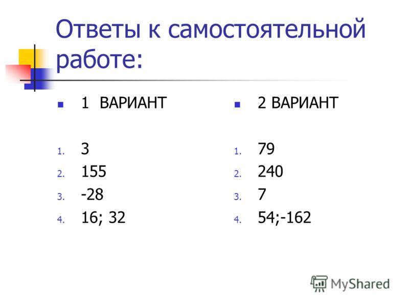 Ответы к самостоятельной работе: 1 ВАРИАНТ 1. 3 2. 155 3. -28 4. 16; 32 2 ВАРИАНТ 1. 79 2. 240 3. 7 4. 54;-162