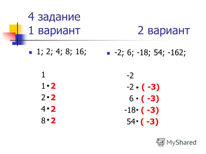 4 задание 1 вариант 2 вариант 1; 2; 4; 8; 16; 1 1 2 2 2 4 2 8 2 -2; 6; -18; 54; -162; -2 -2 ( -3) 6 ( -3) -18 ( -3) 54 ( -3)