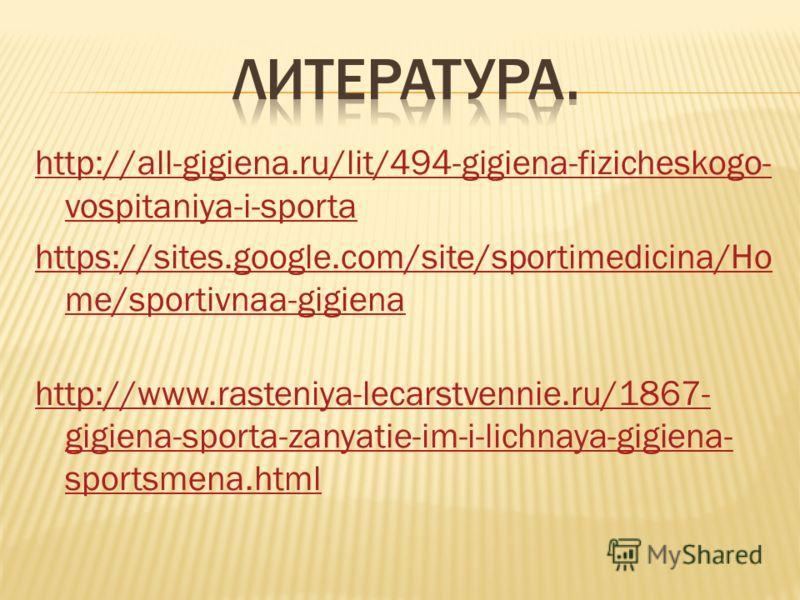 http://all-gigiena.ru/lit/494-gigiena-fizicheskogo- vospitaniya-i-sporta https://sites.google.com/site/sportimedicina/Ho me/sportivnaa-gigiena http://www.rasteniya-lecarstvennie.ru/1867- gigiena-sporta-zanyatie-im-i-lichnaya-gigiena- sportsmena.html