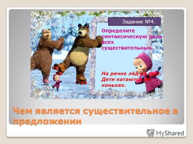 Чем является существительное в предложении Задание 4. Определите синтаксическую роль всех существительных. На речке лёд не тает. Дети катаются на коньках.