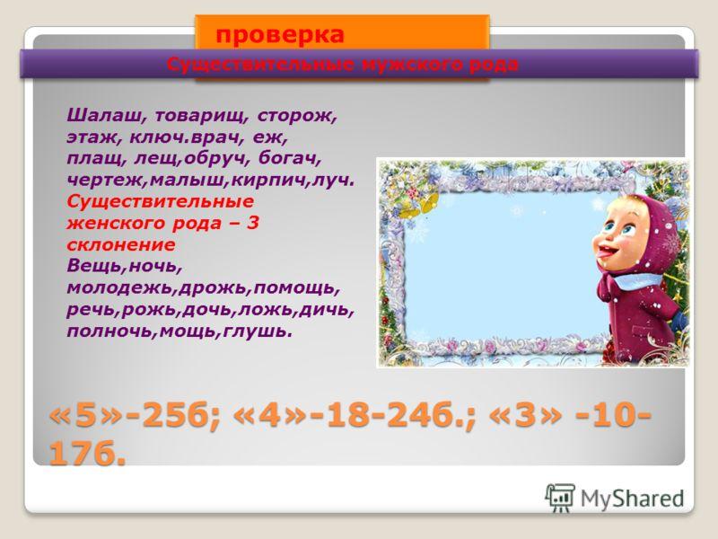 «5»-25б; «4»-18-24б.; «3» -10- 17б. проверка упражнениния 94 Существительные мужского рода Шалаш, товарищ, сторож, этаж, ключ.врач, еж, плащ, лещ,обруч, богач, чертеж,малыш,кирпич,луч. Существительные женского рода – 3 склонение Вещь,ночь, молодежь,д