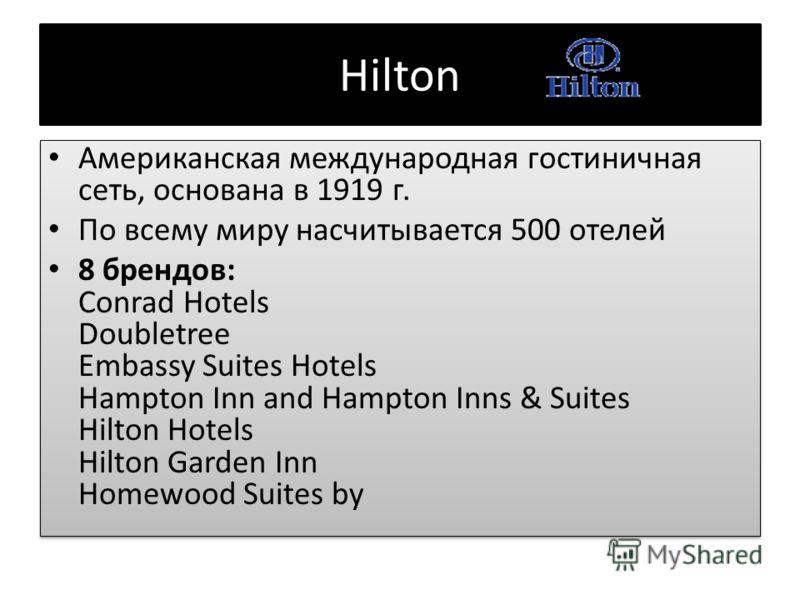 Hilton Американская международная гостиничная сеть, основана в 1919 г. По всему миру насчитывается 500 отелей 8 брендов: Conrad Hotels Doubletree Embassy Suites Hotels Hampton Inn and Hampton Inns & Suites Hilton Hotels Hilton Garden Inn Homewood Sui