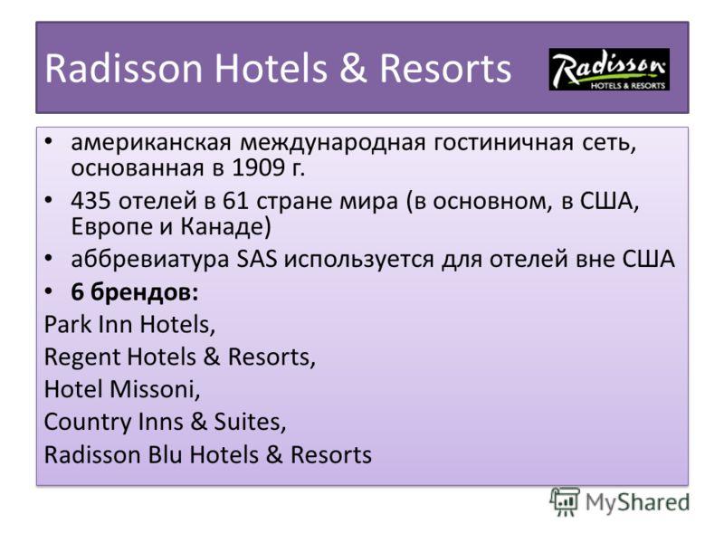 Radisson Hotels & Resorts американская международная гостиничная сеть, основанная в 1909 г. 435 отелей в 61 стране мира (в основном, в США, Европе и Канаде) аббревиатура SAS используется для отелей вне США 6 брендов: Park Inn Hotels, Regent Hotels &