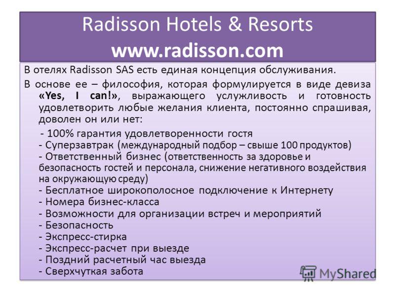 Radisson Hotels & Resorts www.radisson.com В отелях Radisson SAS есть единая концепция обслуживания. В основе ее – философия, которая формулируется в виде девиза «Yes, I can!», выражающего услужливость и готовность удовлетворить любые желания клиента