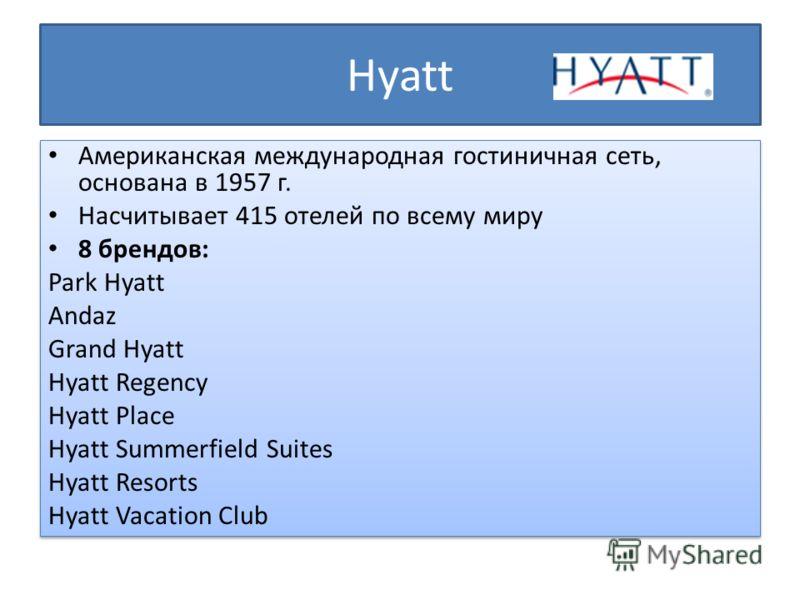 Hyatt Американская международная гостиничная сеть, основана в 1957 г. Насчитывает 415 отелей по всему миру 8 брендов: Park Hyatt Andaz Grand Hyatt Hyatt Regency Hyatt Place Hyatt Summerfield Suites Hyatt Resorts Hyatt Vacation Club Американская между