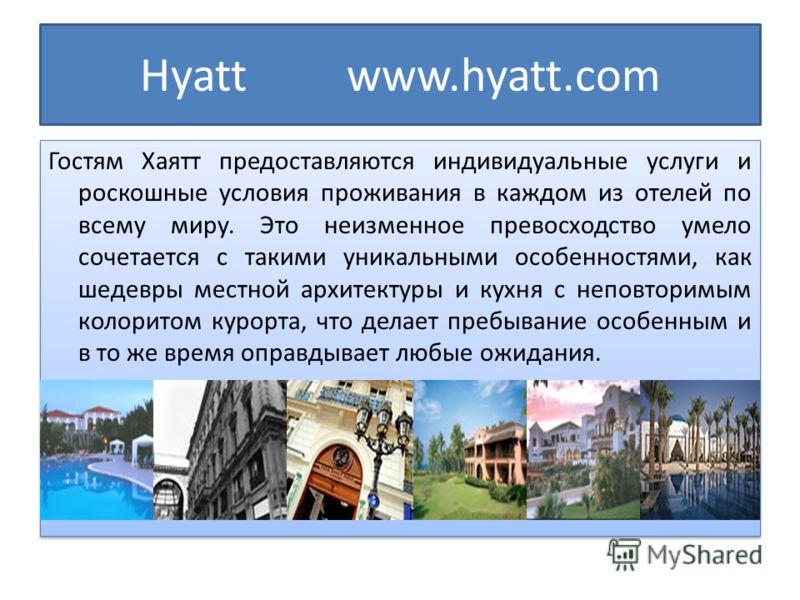 Hyatt www.hyatt.com Гостям Хаятт предоставляются индивидуальные услуги и роскошные условия проживания в каждом из отелей по всему миру. Это неизменное превосходство умело сочетается с такими уникальными особенностями, как шедевры местной архитектуры